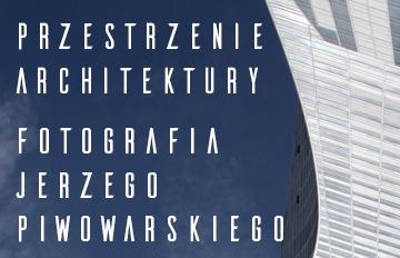 """Zdjęcie Wystawa """"Przestrzenie architektury – fotografia Jerzego Piwowarskiego"""""""