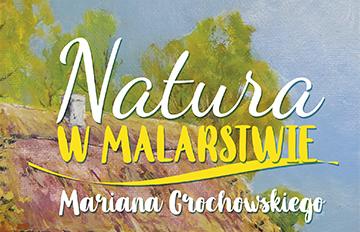 Relacja Wernisaż wystawy: Natura wmalarstwie Mariana Grochowskiego